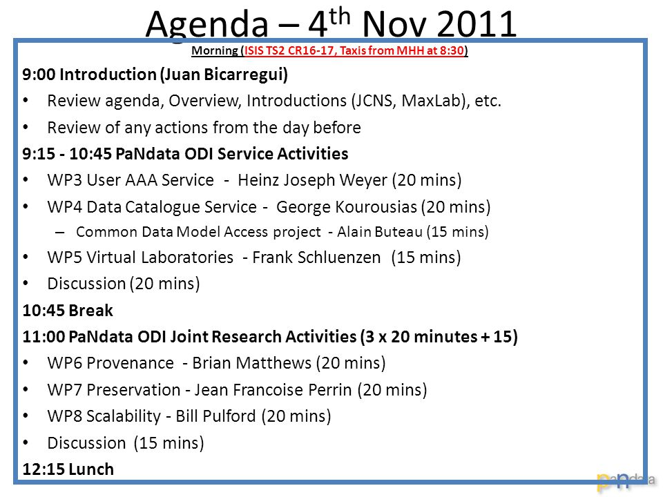 Agenda – 4 th Nov 2011 Morning (ISIS TS2 CR16-17, Taxis from MHH at 8:30) 9:00 Introduction (Juan Bicarregui) Review agenda, Overview, Introductions (