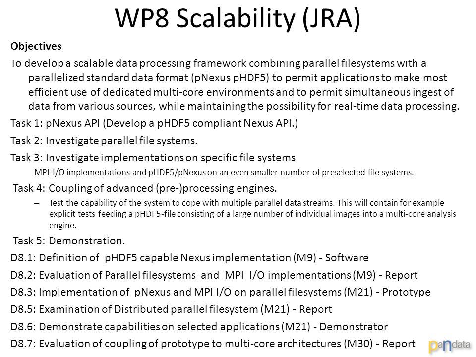 WP8 Scalability (JRA) Objectives To develop a scalable data processing framework combining parallel filesystems with a parallelized standard data format (pNexus pHDF5) to permit applications to make most efficient use of dedicated multi-core environments and to permit simultaneous ingest of data from various sources, while maintaining the possibility for real-time data processing.