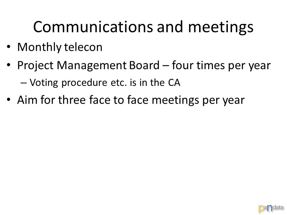 Communications and meetings Monthly telecon Project Management Board – four times per year – Voting procedure etc. is in the CA Aim for three face to