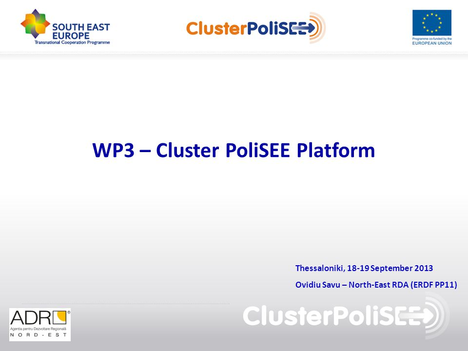 WP3 – Cluster PoliSEE Platform Thessaloniki, 18-19 September 2013 Ovidiu Savu – North-East RDA (ERDF PP11)