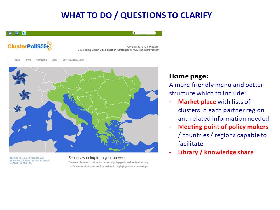 WHAT TO DO / QUESTIONS TO CLARIFY Home page: A more friendly menu and better structure which to include: -Market place with lists of clusters in each partner region and related information needed -Meeting point of policy makers / countries / regions capable to facilitate -Library / knowledge share