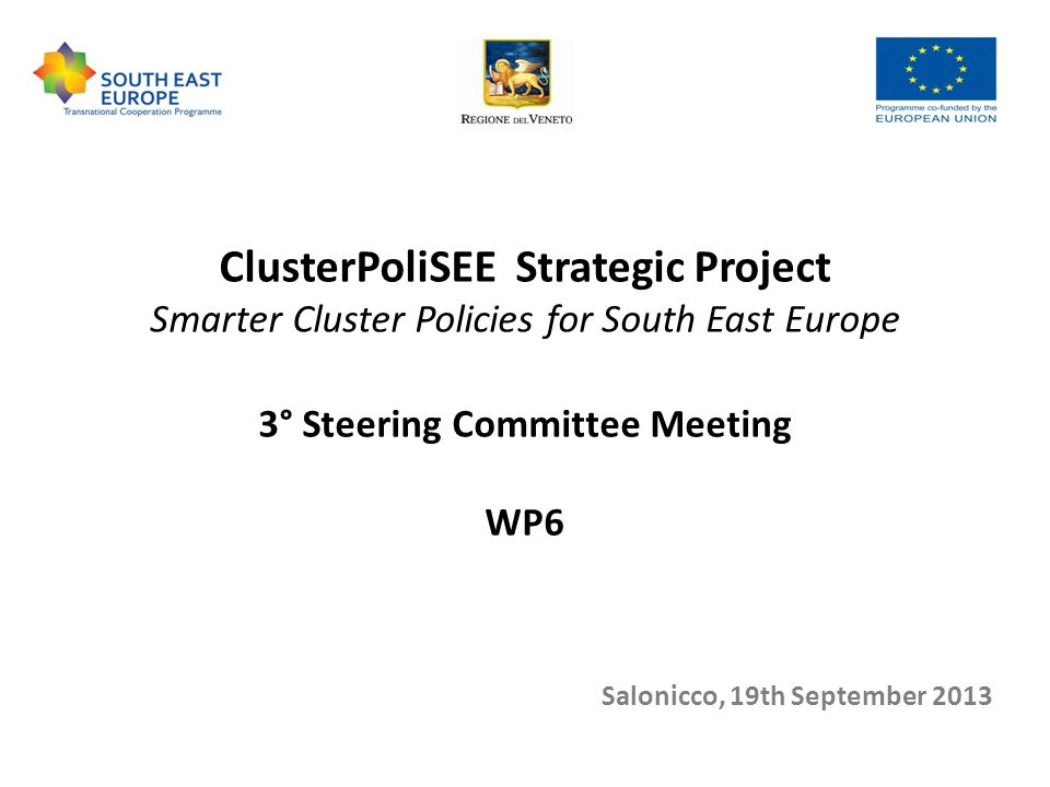 ClusterPoliSEE Strategic Project Smarter Cluster Policies for South East Europe 3° Steering Committee Meeting WP6 Salonicco, 19th September 2013