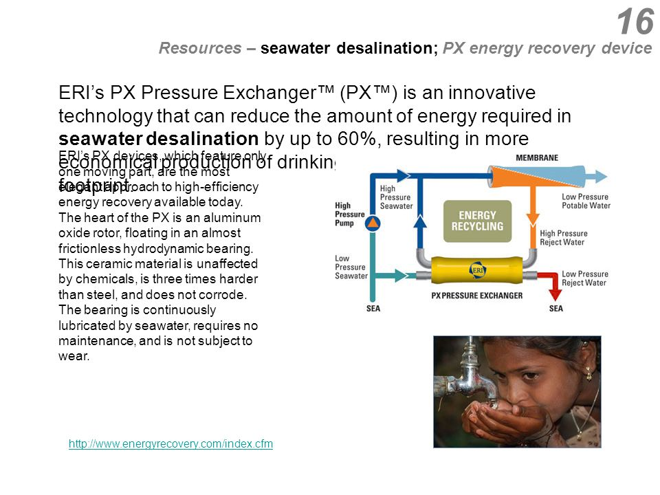 ERI's PX Pressure Exchanger™ (PX™) is an innovative technology that can reduce the amount of energy required in seawater desalination by up to 60%, resulting in more economical production of drinking water and a reduced carbon footprint.