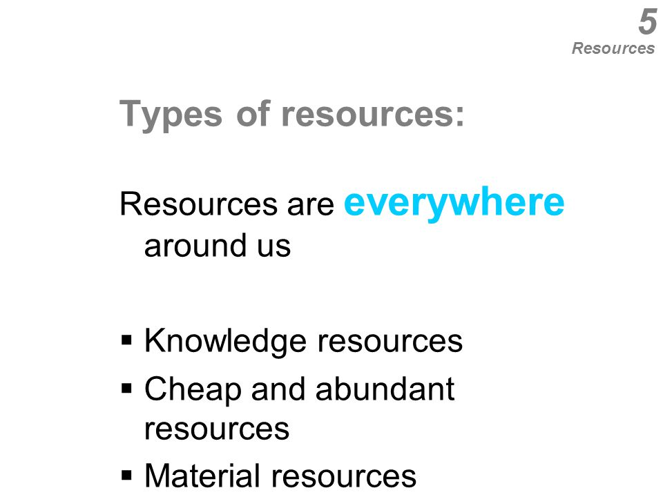 Types of resources: Resources are everywhere around us  Knowledge resources  Cheap and abundant resources  Material resources  Production resources  Resources associates with people 5 Resources
