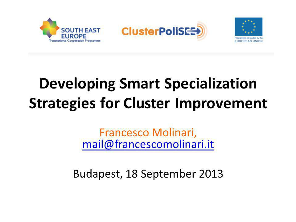 Developing Smart Specialization Strategies for Cluster Improvement Francesco Molinari, mail@francescomolinari.it mail@francescomolinari.it Budapest, 18 September 2013