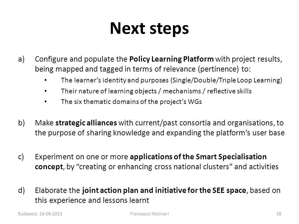 Next steps a)Configure and populate the Policy Learning Platform with project results, being mapped and tagged in terms of relevance (pertinence) to: The learner's identity and purposes (Single/Double/Triple Loop Learning) Their nature of learning objects / mechanisms / reflective skills The six thematic domains of the project's WGs b)Make strategic alliances with current/past consortia and organisations, to the purpose of sharing knowledge and expanding the platform's user base c)Experiment on one or more applications of the Smart Specialisation concept, by creating or enhancing cross national clusters and activities d)Elaborate the joint action plan and initiative for the SEE space, based on this experience and lessons learnt Budapest, 18-09-2013Francesco Molinari18