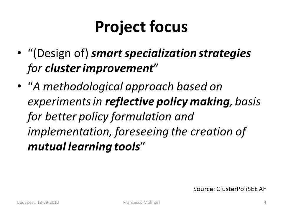 Project focus (Design of) smart specialization strategies for cluster improvement A methodological approach based on experiments in reflective policy making, basis for better policy formulation and implementation, foreseeing the creation of mutual learning tools 4Francesco MolinariBudapest, 18-09-2013 Source: ClusterPoliSEE AF