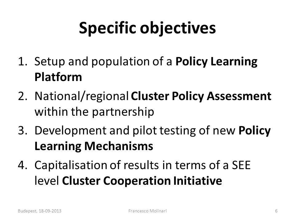 Specific objectives 1.Setup and population of a Policy Learning Platform 2.National/regional Cluster Policy Assessment within the partnership 3.Development and pilot testing of new Policy Learning Mechanisms 4.Capitalisation of results in terms of a SEE level Cluster Cooperation Initiative 6Francesco MolinariBudapest, 18-09-2013