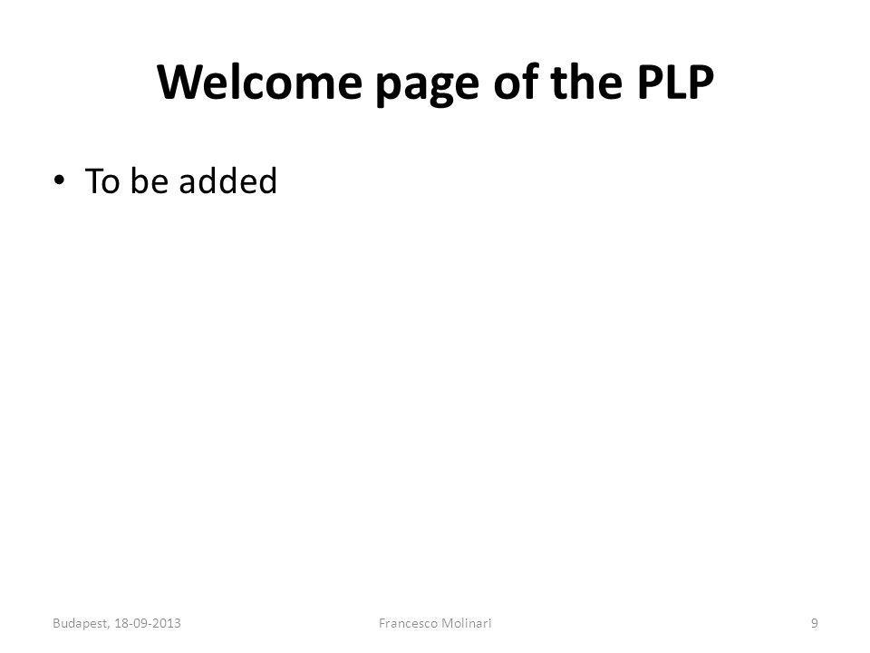 Welcome page of the PLP To be added Budapest, 18-09-2013Francesco Molinari9