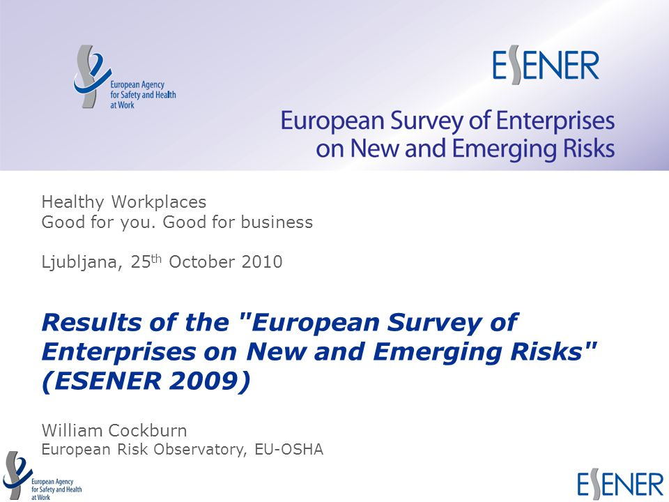 TITLE of the presentation Results of the European Survey of Enterprises on New and Emerging Risks (ESENER 2009) William Cockburn European Risk Observatory, EU-OSHA Healthy Workplaces Good for you.