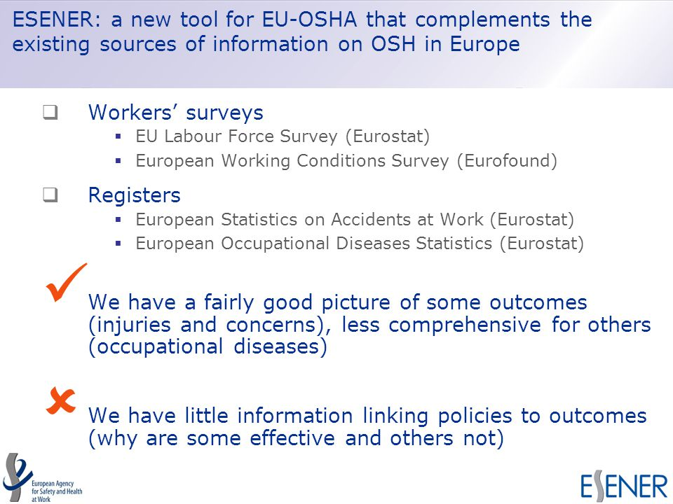 ESENER: a new tool for EU-OSHA that complements the existing sources of information on OSH in Europe  Workers' surveys  EU Labour Force Survey (Eurostat)  European Working Conditions Survey (Eurofound)  Registers  European Statistics on Accidents at Work (Eurostat)  European Occupational Diseases Statistics (Eurostat) We have a fairly good picture of some outcomes (injuries and concerns), less comprehensive for others (occupational diseases)  We have little information linking policies to outcomes (why are some effective and others not)