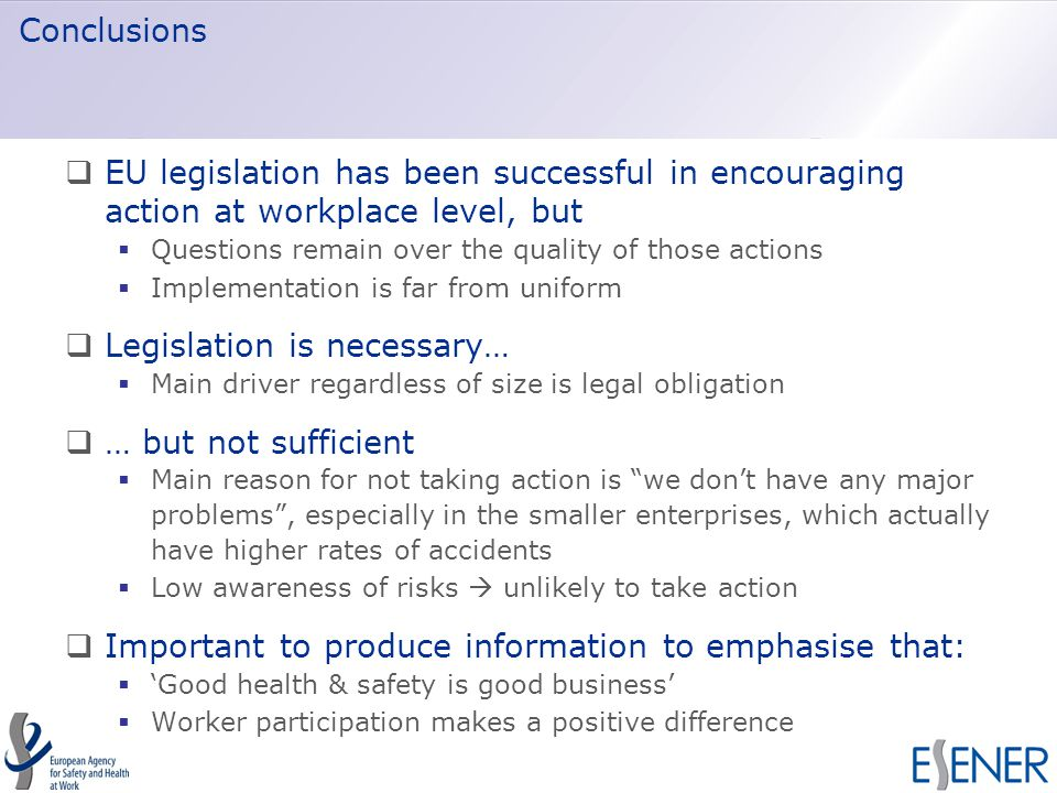 Conclusions  EU legislation has been successful in encouraging action at workplace level, but  Questions remain over the quality of those actions  Implementation is far from uniform  Legislation is necessary…  Main driver regardless of size is legal obligation  … but not sufficient  Main reason for not taking action is we don't have any major problems , especially in the smaller enterprises, which actually have higher rates of accidents  Low awareness of risks  unlikely to take action  Important to produce information to emphasise that:  'Good health & safety is good business'  Worker participation makes a positive difference