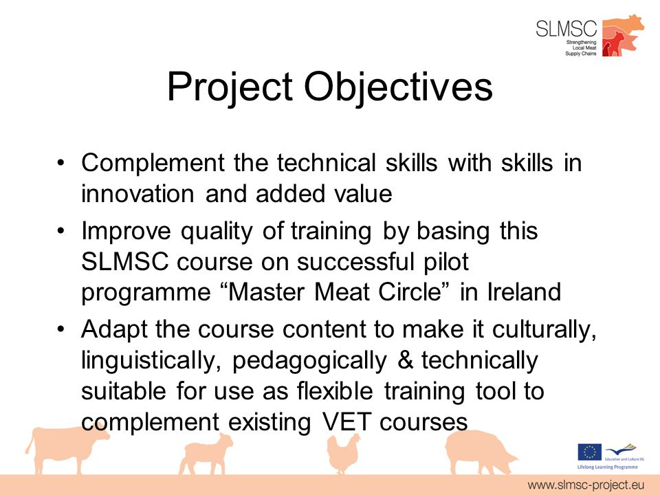 Project Objectives Complement the technical skills with skills in innovation and added value Improve quality of training by basing this SLMSC course on successful pilot programme Master Meat Circle in Ireland Adapt the course content to make it culturally, linguistically, pedagogically & technically suitable for use as flexible training tool to complement existing VET courses