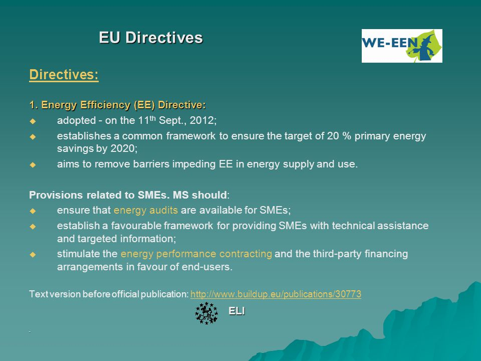 EU Directives Directives: 1. Energy Efficiency (EE) Directive:   adopted - on the 11 th Sept., 2012;   establishes a common framework to ensure th