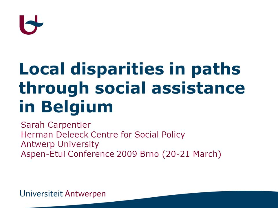 Local disparities in paths through social assistance in Belgium Sarah Carpentier Herman Deleeck Centre for Social Policy Antwerp University Aspen-Etui Conference 2009 Brno (20-21 March)