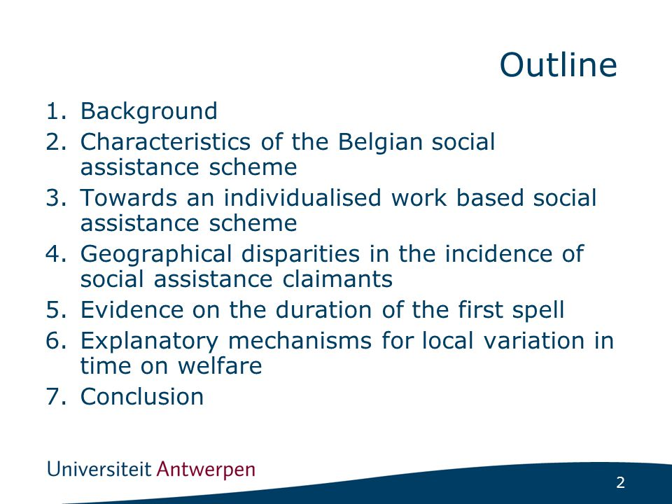 2 1.Background 2.Characteristics of the Belgian social assistance scheme 3.Towards an individualised work based social assistance scheme 4.Geographical disparities in the incidence of social assistance claimants 5.Evidence on the duration of the first spell 6.Explanatory mechanisms for local variation in time on welfare 7.Conclusion Outline