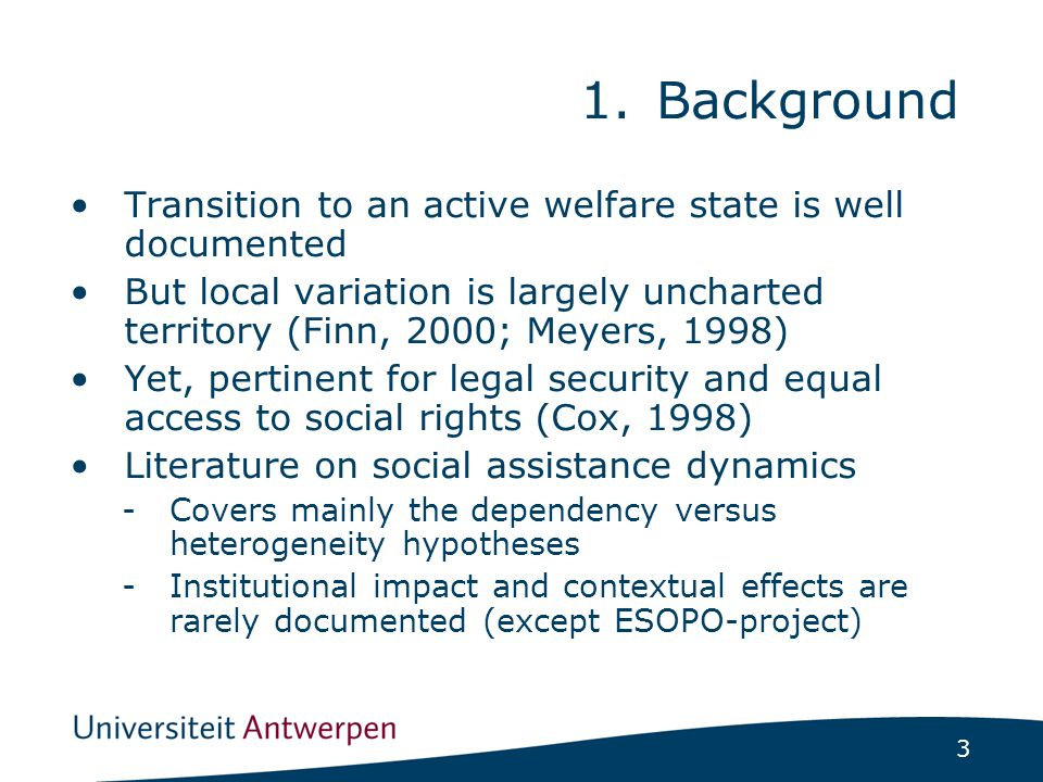 3 Transition to an active welfare state is well documented But local variation is largely uncharted territory (Finn, 2000; Meyers, 1998) Yet, pertinent for legal security and equal access to social rights (Cox, 1998) Literature on social assistance dynamics -Covers mainly the dependency versus heterogeneity hypotheses -Institutional impact and contextual effects are rarely documented (except ESOPO-project) 1.Background