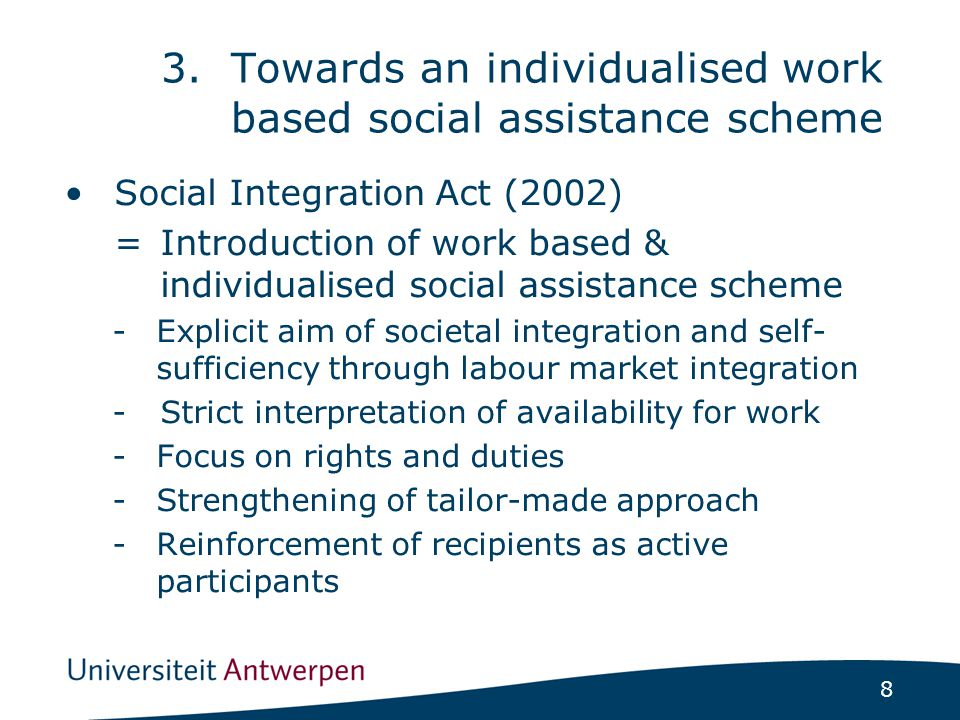 8 Social Integration Act (2002) =Introduction of work based & individualised social assistance scheme -Explicit aim of societal integration and self- sufficiency through labour market integration -Strict interpretation of availability for work -Focus on rights and duties -Strengthening of tailor-made approach -Reinforcement of recipients as active participants 3.