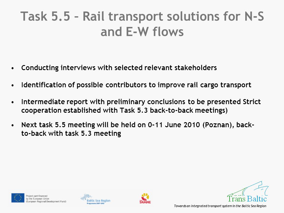 Towards an integrated transport system in the Baltic Sea Region Task 5.5 – Rail transport solutions for N-S and E-W flows Conducting interviews with selected relevant stakeholders Identification of possible contributors to improve rail cargo transport Intermediate report with preliminary conclusions to be presented Strict cooperation established with Task 5.3 back-to-back meetings) Next task 5.5 meeting will be held on 0-11 June 2010 (Poznan), back- to-back with task 5.3 meeting