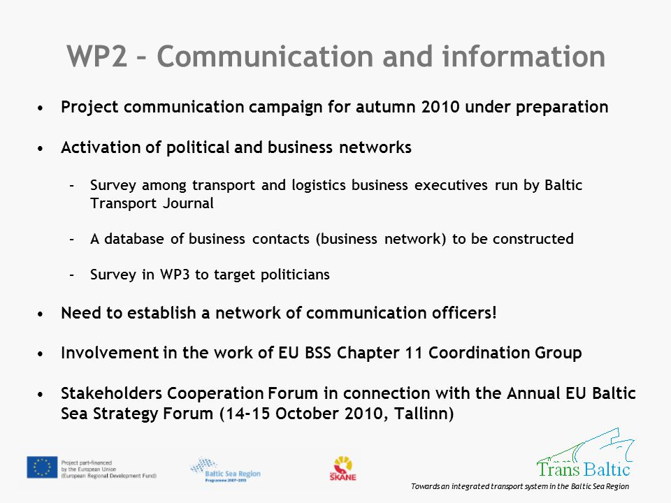Towards an integrated transport system in the Baltic Sea Region WP2 – Communication and information Project communication campaign for autumn 2010 under preparation Activation of political and business networks –Survey among transport and logistics business executives run by Baltic Transport Journal –A database of business contacts (business network) to be constructed –Survey in WP3 to target politicians Need to establish a network of communication officers.