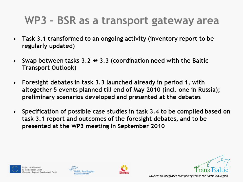 Towards an integrated transport system in the Baltic Sea Region WP3 – BSR as a transport gateway area Task 3.1 transformed to an ongoing activity (inventory report to be regularly updated) Swap between tasks 3.2 3.3 (coordination need with the Baltic Transport Outlook) Foresight debates in task 3.3 launched already in period 1, with altogether 5 events planned till end of May 2010 (incl.