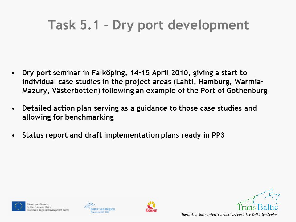 Towards an integrated transport system in the Baltic Sea Region Task 5.1 – Dry port development Dry port seminar in Falköping, 14-15 April 2010, giving a start to individual case studies in the project areas (Lahti, Hamburg, Warmia- Mazury, Västerbotten) following an example of the Port of Gothenburg Detailed action plan serving as a guidance to those case studies and allowing for benchmarking Status report and draft implementation plans ready in PP3