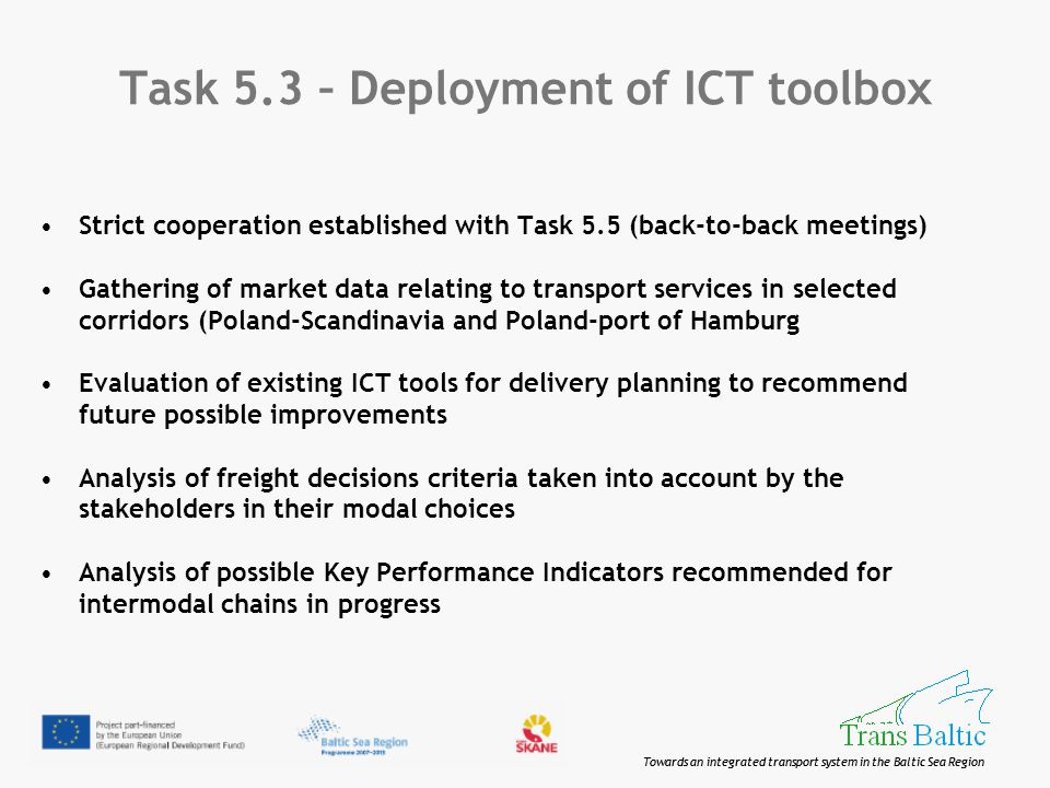 Towards an integrated transport system in the Baltic Sea Region Task 5.3 – Deployment of ICT toolbox Strict cooperation established with Task 5.5 (back-to-back meetings) Gathering of market data relating to transport services in selected corridors (Poland-Scandinavia and Poland-port of Hamburg Evaluation of existing ICT tools for delivery planning to recommend future possible improvements Analysis of freight decisions criteria taken into account by the stakeholders in their modal choices Analysis of possible Key Performance Indicators recommended for intermodal chains in progress