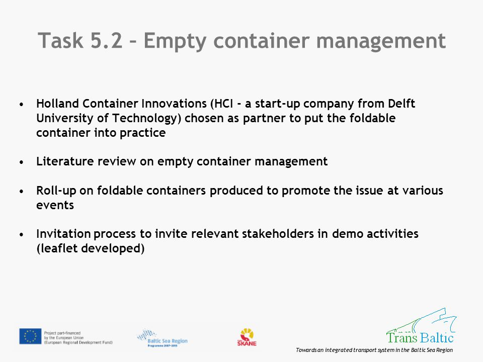 Towards an integrated transport system in the Baltic Sea Region Task 5.2 – Empty container management Holland Container Innovations (HCI - a start-up company from Delft University of Technology) chosen as partner to put the foldable container into practice Literature review on empty container management Roll-up on foldable containers produced to promote the issue at various events Invitation process to invite relevant stakeholders in demo activities (leaflet developed)