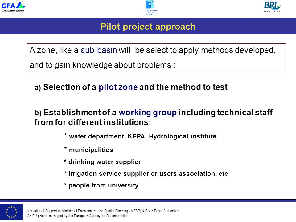 Institutional Support to Ministry of Environment and Spatial Planning (MESP) & River Basin Authorities An EU project managed by the European Agency for Reconstruction Pilot project approach A zone, like a sub-basin will be select to apply methods developed, and to gain knowledge about problems : a) Selection of a pilot zone and the method to test b) Establishment of a working group including technical staff from for different institutions: * water department, KEPA, Hydrological institute * municipalities * drinking water supplier * irrigation service supplier or users association, etc * people from university