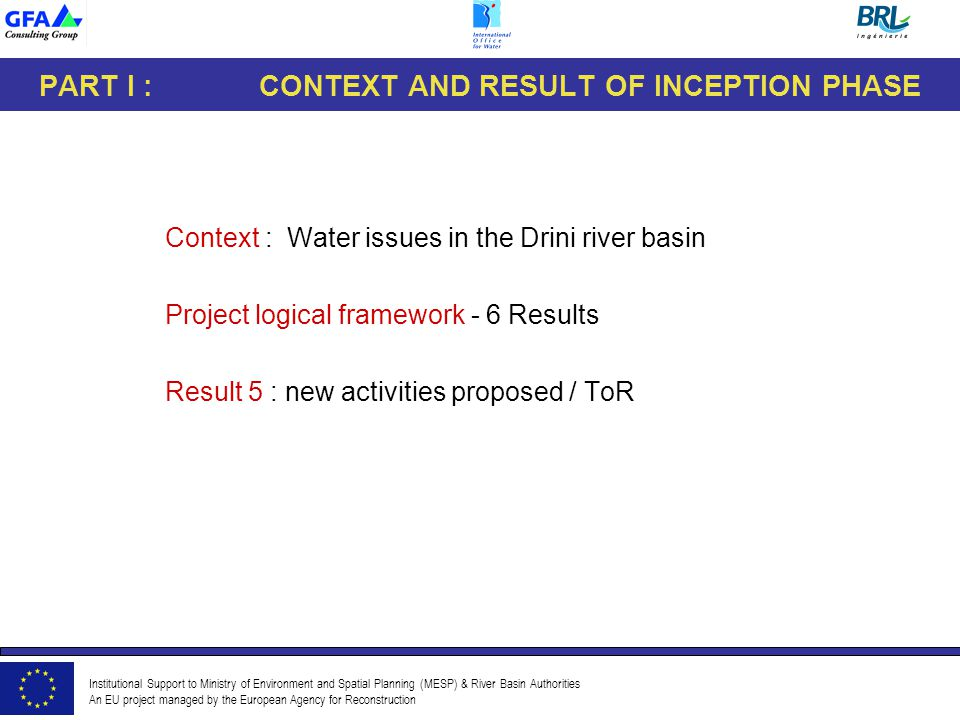 Institutional Support to Ministry of Environment and Spatial Planning (MESP) & River Basin Authorities An EU project managed by the European Agency for Reconstruction PART I : CONTEXT AND RESULT OF INCEPTION PHASE Context : Water issues in the Drini river basin Project logical framework - 6 Results Result 5 : new activities proposed / ToR