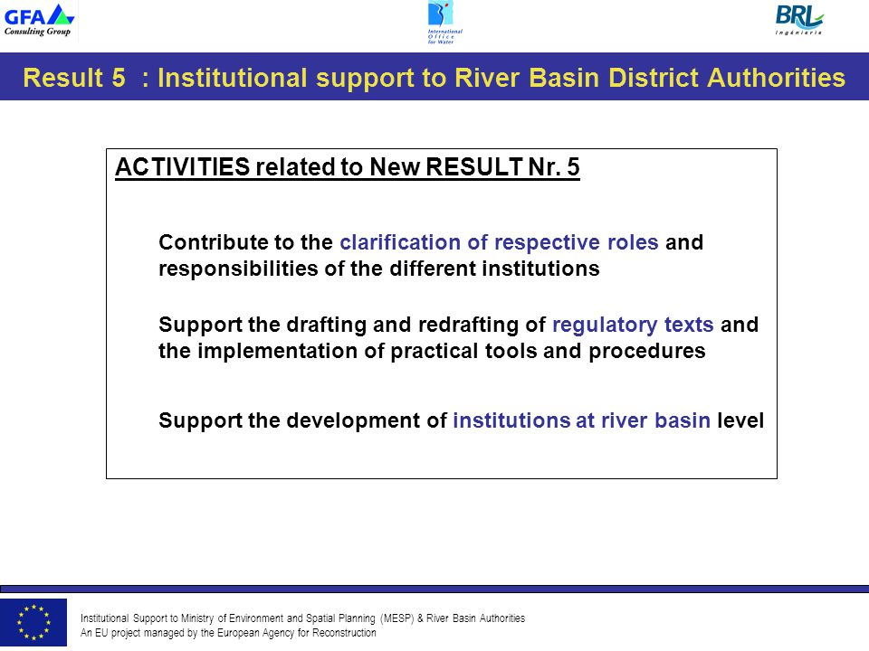 Institutional Support to Ministry of Environment and Spatial Planning (MESP) & River Basin Authorities An EU project managed by the European Agency for Reconstruction Result 5 : Institutional support to River Basin District Authorities ACTIVITIES related to New RESULT Nr.