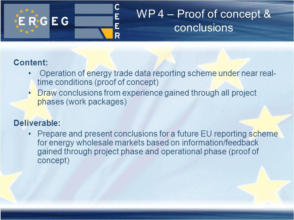 WP 4 – Proof of concept & conclusions Content: Operation of energy trade data reporting scheme under near real- time conditions (proof of concept) Draw conclusions from experience gained through all project phases (work packages) Deliverable: Prepare and present conclusions for a future EU reporting scheme for energy wholesale markets based on information/feedback gained through project phase and operational phase (proof of concept)