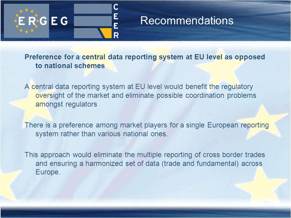 Recommendations Preference for a central data reporting system at EU level as opposed to national schemes A central data reporting system at EU level would benefit the regulatory oversight of the market and eliminate possible coordination problems amongst regulators There is a preference among market players for a single European reporting system rather than various national ones.