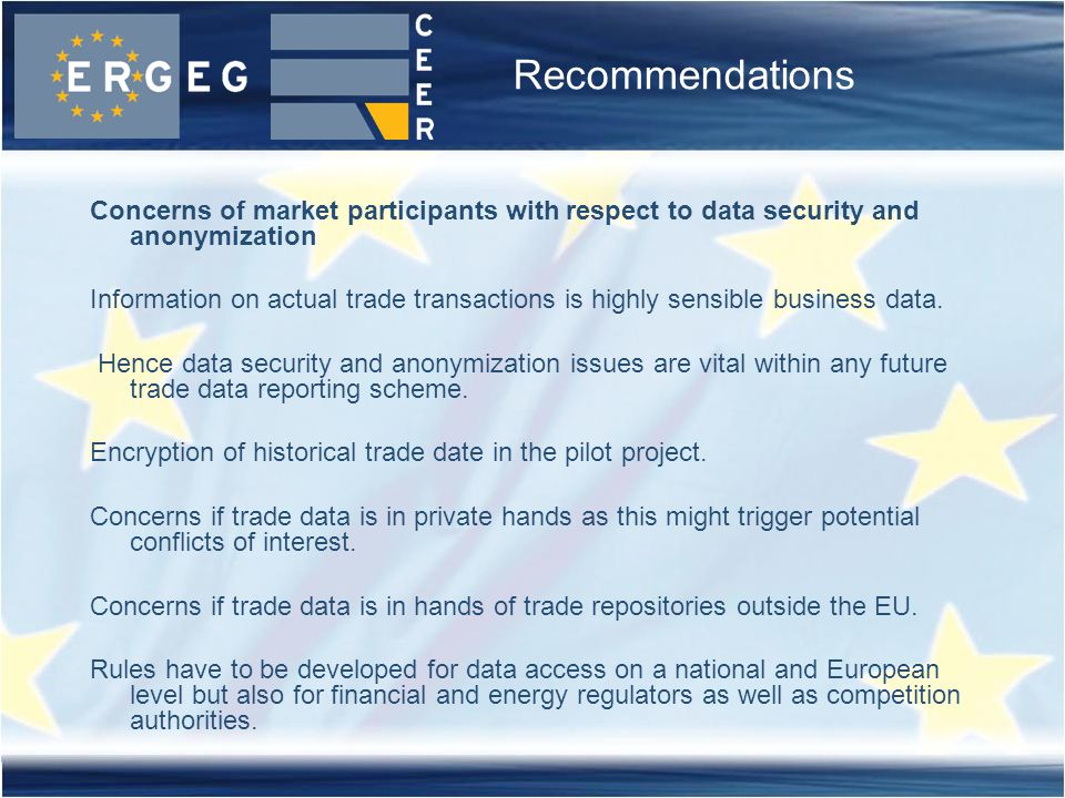 Recommendations Concerns of market participants with respect to data security and anonymization Information on actual trade transactions is highly sensible business data.