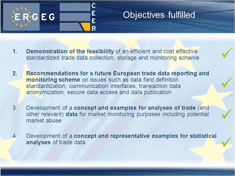 Objectives fulfilled 1.Demonstration of the feasibility of an efficient and cost effective standardized trade data collection, storage and monitoring scheme 2.Recommendations for a future European trade data reporting and monitoring scheme on issues such as data field definition standardization, communication interfaces, transaction data anonymization, secure data access and data publication 3.Development of a concept and examples for analyses of trade (and other relevant) data for market monitoring purposes including potential market abuse 4.Development of a concept and representative examples for statistical analyses of trade data