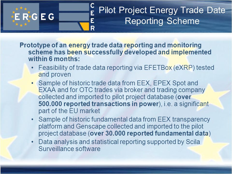 Pilot Project Energy Trade Date Reporting Scheme Prototype of an energy trade data reporting and monitoring scheme has been successfully developed and implemented within 6 months: Feasibility of trade data reporting via EFETBox (eXRP) tested and proven Sample of historic trade data from EEX, EPEX Spot and EXAA and for OTC trades via broker and trading company collected and imported to pilot project database (over 500.000 reported transactions in power), i.e.