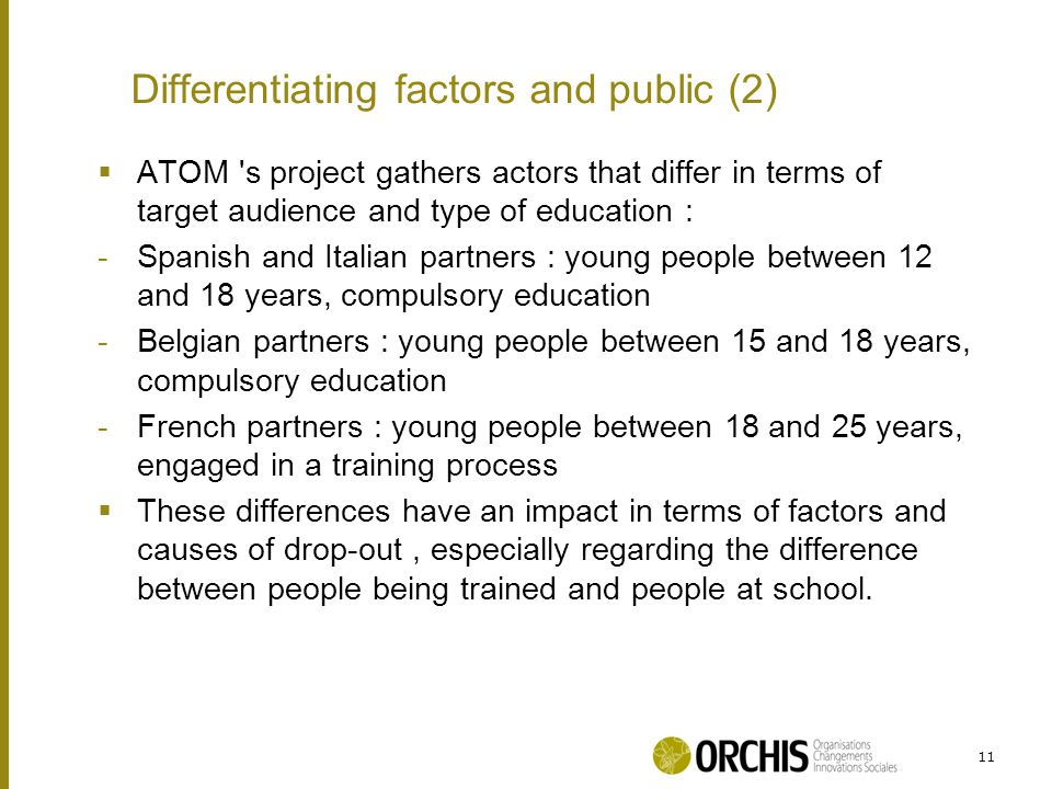  ATOM s project gathers actors that differ in terms of target audience and type of education : -Spanish and Italian partners : young people between 12 and 18 years, compulsory education -Belgian partners : young people between 15 and 18 years, compulsory education -French partners : young people between 18 and 25 years, engaged in a training process  These differences have an impact in terms of factors and causes of drop-out, especially regarding the difference between people being trained and people at school.