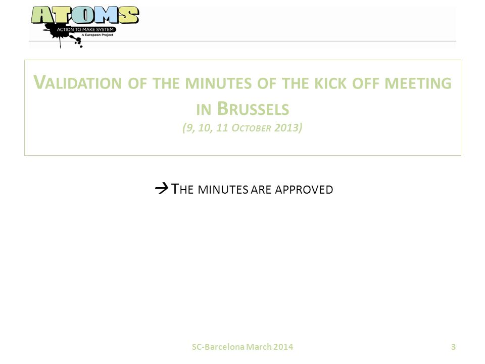 V ALIDATION OF THE MINUTES OF THE KICK OFF MEETING IN B RUSSELS (9, 10, 11 O CTOBER 2013)  T HE MINUTES ARE APPROVED SC-Barcelona March 20143