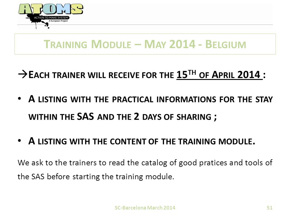 T RAINING M ODULE – M AY 2014 - B ELGIUM  E ACH TRAINER WILL RECEIVE FOR THE 15 TH OF A PRIL 2014 : A LISTING WITH THE PRACTICAL INFORMATIONS FOR THE STAY WITHIN THE SAS AND THE 2 DAYS OF SHARING ; A LISTING WITH THE CONTENT OF THE TRAINING MODULE.