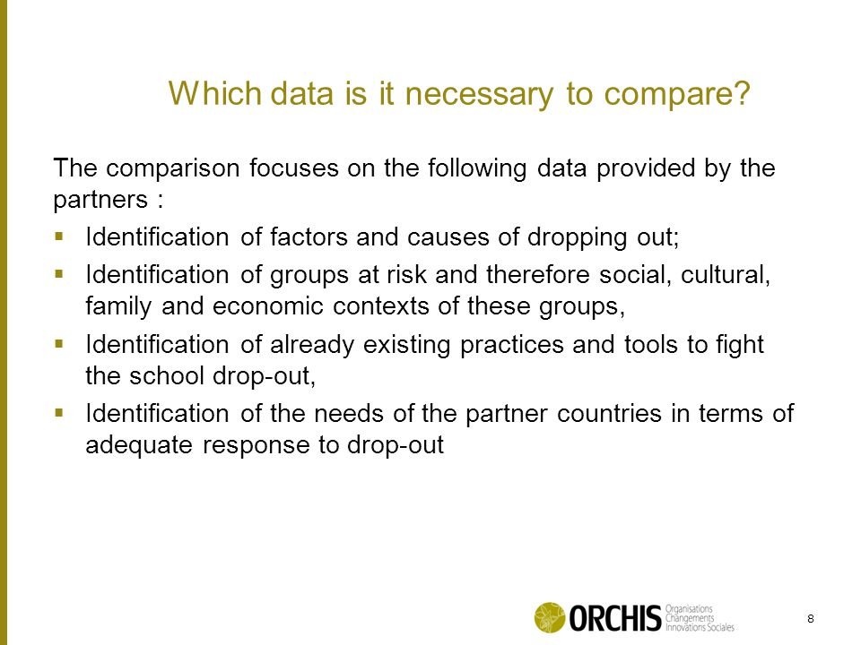The comparison focuses on the following data provided by the partners :  Identification of factors and causes of dropping out;  Identification of groups at risk and therefore social, cultural, family and economic contexts of these groups,  Identification of already existing practices and tools to fight the school drop-out,  Identification of the needs of the partner countries in terms of adequate response to drop-out 8 Which data is it necessary to compare