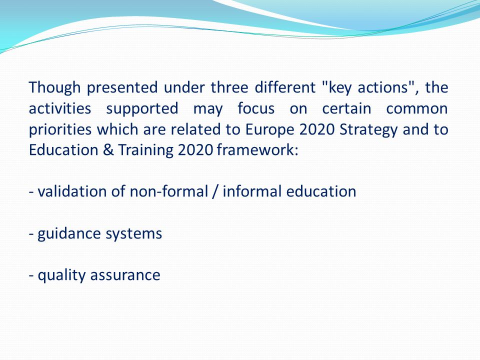Though presented under three different key actions , the activities supported may focus on certain common priorities which are related to Europe 2020 Strategy and to Education & Training 2020 framework: - validation of non-formal / informal education - guidance systems - quality assurance