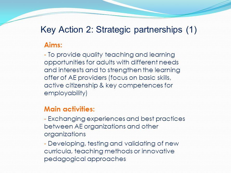 Key Action 2: Strategic partnerships (1) Aims: - To provide quality teaching and learning opportunities for adults with different needs and interests and to strengthen the learning offer of AE providers (focus on basic skills, active citizenship & key competences for employability) Main activities: - Exchanging experiences and best practices between AE organizations and other organizations - Developing, testing and validating of new curricula, teaching methods or innovative pedagogical approaches