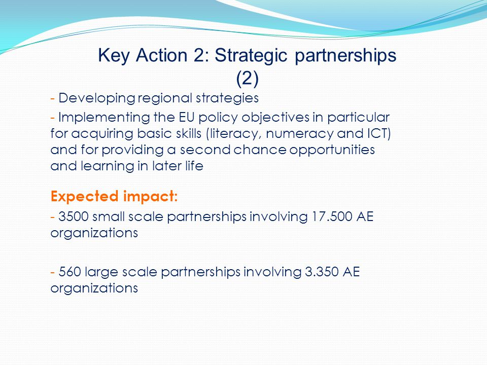 Key Action 2: Strategic partnerships (2) - Developing regional strategies - Implementing the EU policy objectives in particular for acquiring basic skills (literacy, numeracy and ICT) and for providing a second chance opportunities and learning in later life Expected impact: - 3500 small scale partnerships involving 17.500 AE organizations - 560 large scale partnerships involving 3.350 AE organizations
