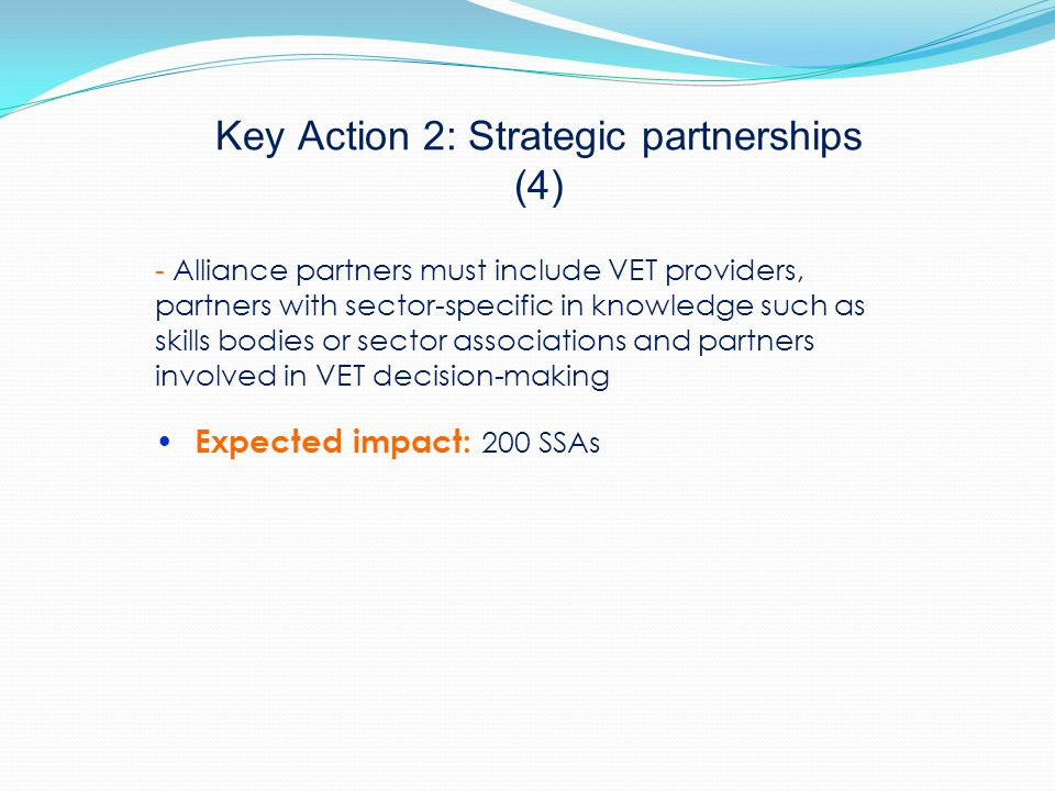 Key Action 2: Strategic partnerships (4) - Alliance partners must include VET providers, partners with sector-specific in knowledge such as skills bodies or sector associations and partners involved in VET decision-making Expected impact: 200 SSAs