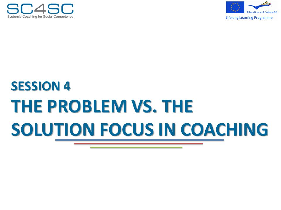 SESSION 4 THE PROBLEM VS. THE SOLUTION FOCUS IN COACHING