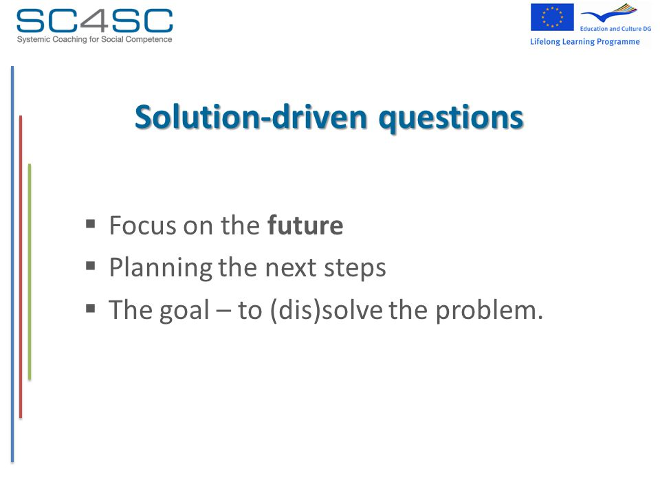 Solution-driven questions  Focus on the future  Planning the next steps  The goal – to (dis)solve the problem.