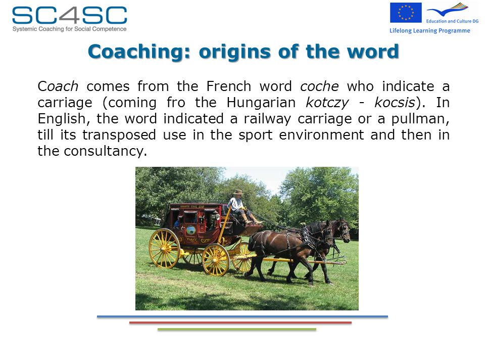 Coaching: origins of the word Coach comes from the French word coche who indicate a carriage (coming fro the Hungarian kotczy - kocsis).