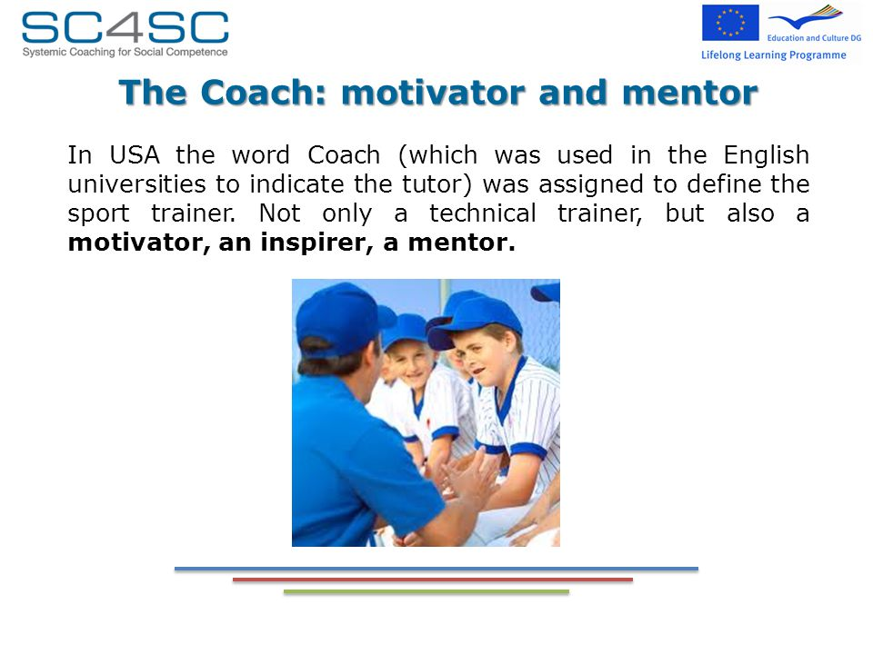 The Coach: motivator and mentor In USA the word Coach (which was used in the English universities to indicate the tutor) was assigned to define the sport trainer.