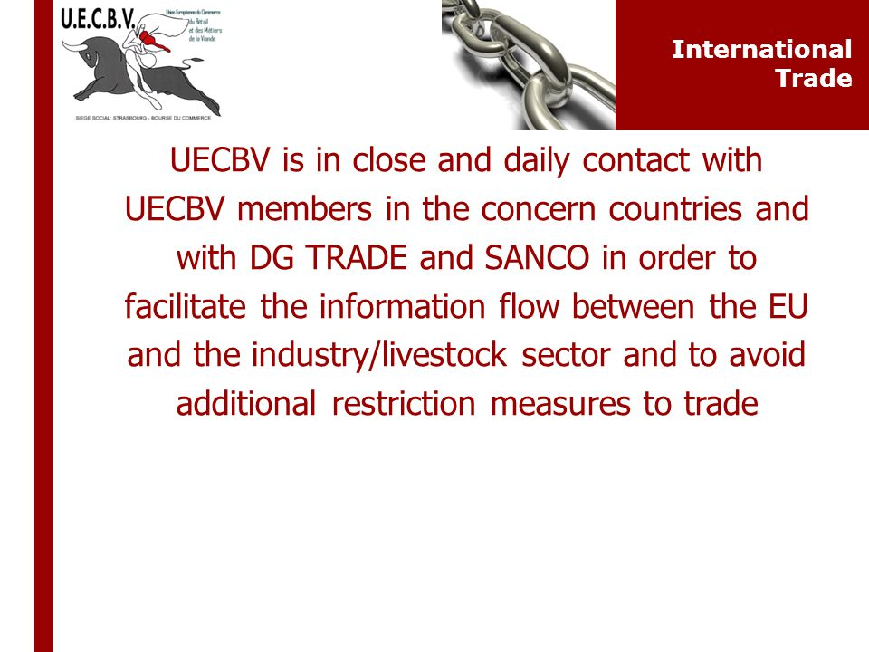 UECBV is in close and daily contact with UECBV members in the concern countries and with DG TRADE and SANCO in order to facilitate the information flow between the EU and the industry/livestock sector and to avoid additional restriction measures to trade International Trade