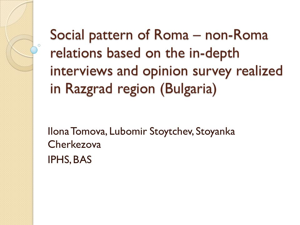 Social pattern of Roma – non-Roma relations based on the in-depth interviews and opinion survey realized in Razgrad region (Bulgaria) Ilona Tomova, Lu